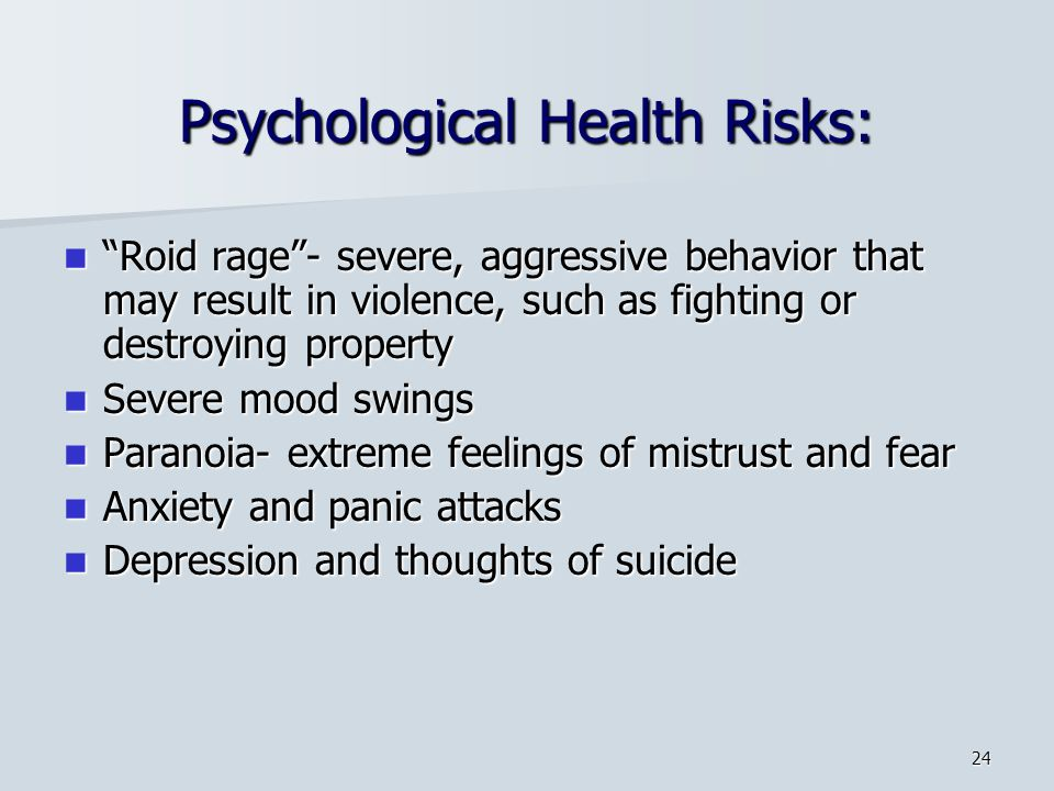 24 Psychological Health Risks: Roid rage- severe, aggressive behavior that may result in violence, such as fighting or destroying property Roid rage- severe, aggressive behavior that may result in violence, such as fighting or destroying property Severe mood swings Severe mood swings Paranoia- extreme feelings of mistrust and fear Paranoia- extreme feelings of mistrust and fear Anxiety and panic attacks Anxiety and panic attacks Depression and thoughts of suicide Depression and thoughts of suicide