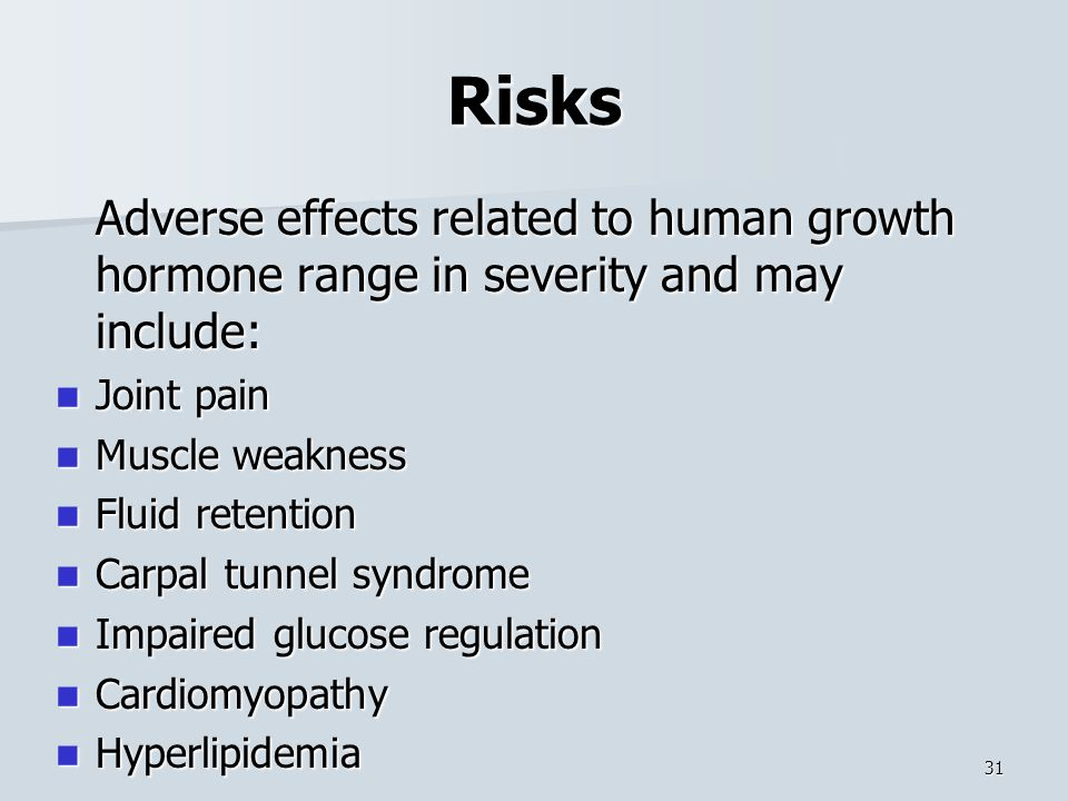 Risks Adverse effects related to human growth hormone range in severity and may include: Joint pain Joint pain Muscle weakness Muscle weakness Fluid retention Fluid retention Carpal tunnel syndrome Carpal tunnel syndrome Impaired glucose regulation Impaired glucose regulation Cardiomyopathy Cardiomyopathy Hyperlipidemia Hyperlipidemia 31