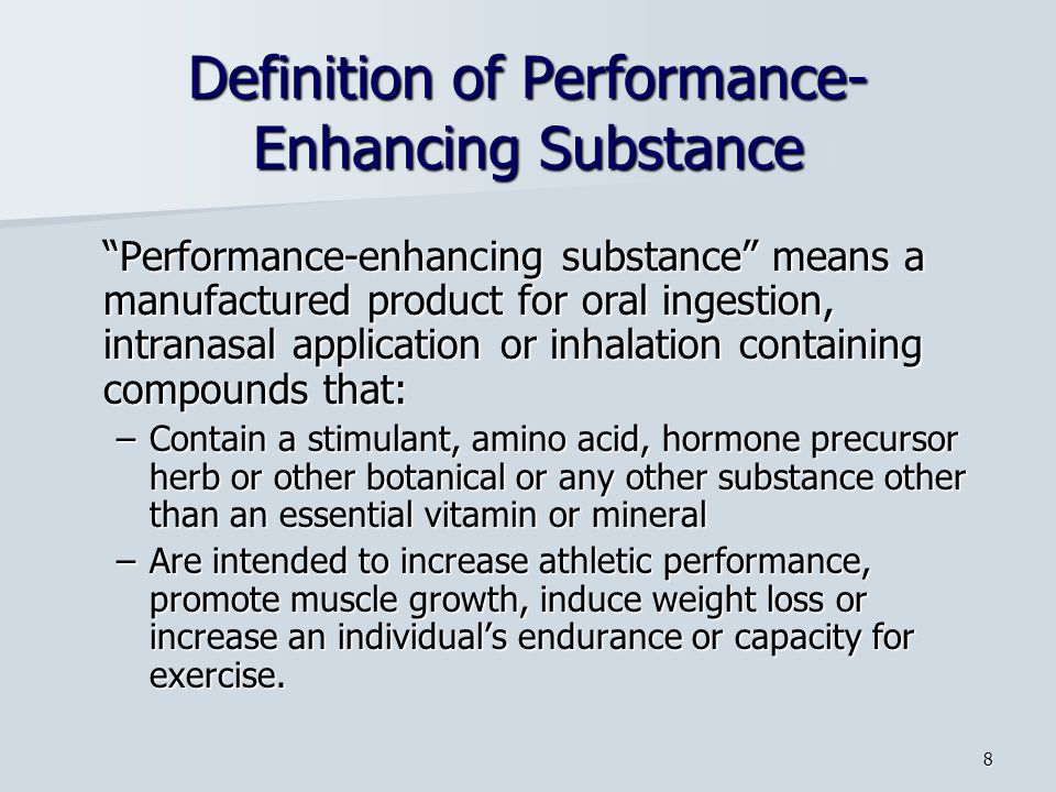 8 Definition of Performance- Enhancing Substance Performance-enhancing substance means a manufactured product for oral ingestion, intranasal application or inhalation containing compounds that: –Contain a stimulant, amino acid, hormone precursor herb or other botanical or any other substance other than an essential vitamin or mineral –Are intended to increase athletic performance, promote muscle growth, induce weight loss or increase an individuals endurance or capacity for exercise.