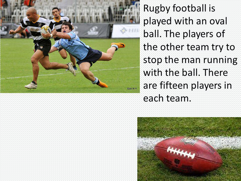 Rugby football is played with an oval ball. The players of the other team try to stop the man running with the ball. There are fifteen players in each