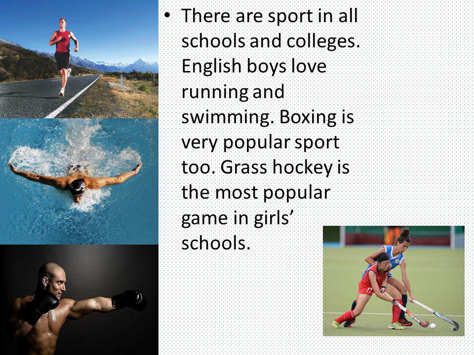 There are sport in all schools and colleges. English boys love running and swimming. Boxing is very popular sport too. Grass hockey is the most popula