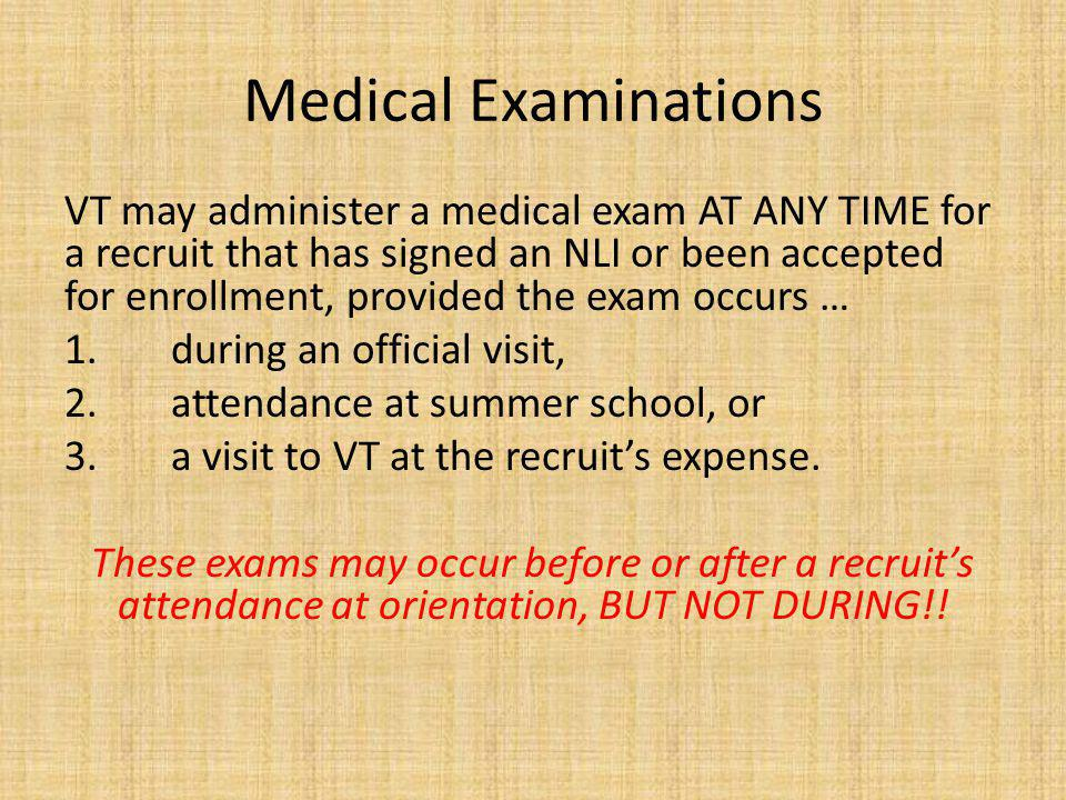 Medical Examinations VT may administer a medical exam AT ANY TIME for a recruit that has signed an NLI or been accepted for enrollment, provided the exam occurs … 1.during an official visit, 2.attendance at summer school, or 3.a visit to VT at the recruits expense.