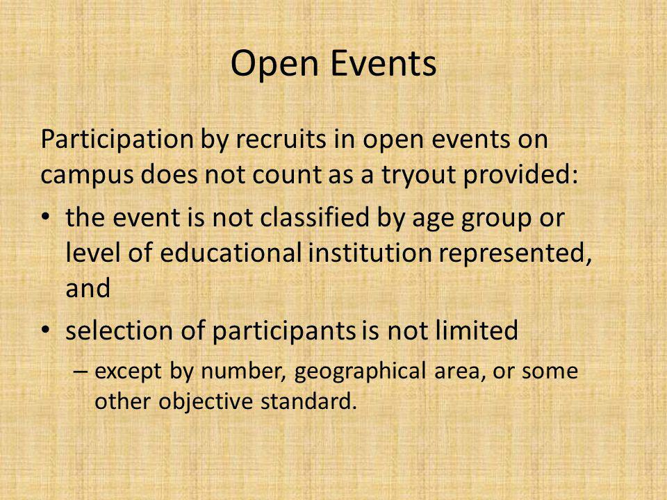 Open Events Participation by recruits in open events on campus does not count as a tryout provided: the event is not classified by age group or level of educational institution represented, and selection of participants is not limited – except by number, geographical area, or some other objective standard.