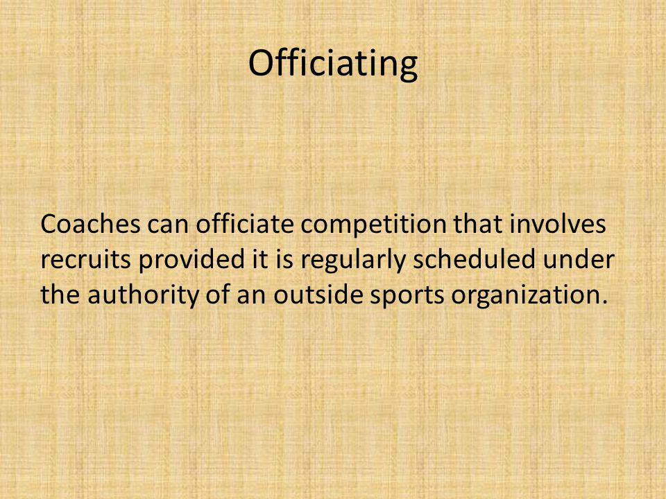 Officiating Coaches can officiate competition that involves recruits provided it is regularly scheduled under the authority of an outside sports organization.