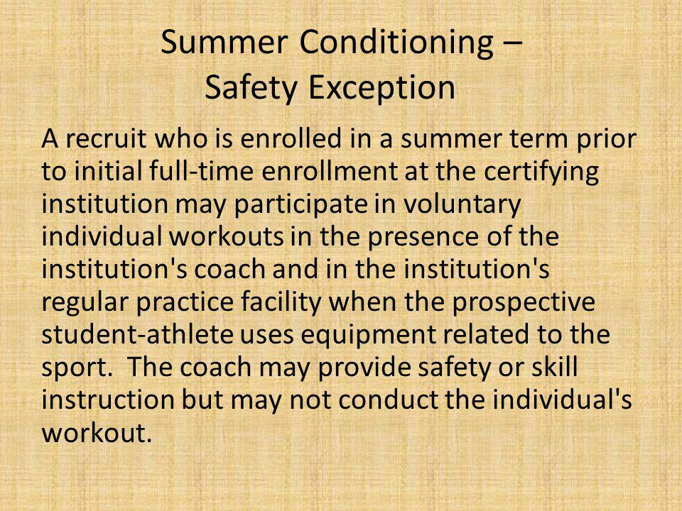 Summer Conditioning – Safety Exception A recruit who is enrolled in a summer term prior to initial full-time enrollment at the certifying institution may participate in voluntary individual workouts in the presence of the institution s coach and in the institution s regular practice facility when the prospective student-athlete uses equipment related to the sport.