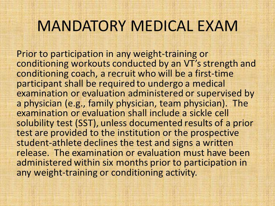 MANDATORY MEDICAL EXAM Prior to participation in any weight-training or conditioning workouts conducted by an VTs strength and conditioning coach, a recruit who will be a first-time participant shall be required to undergo a medical examination or evaluation administered or supervised by a physician (e.g., family physician, team physician).