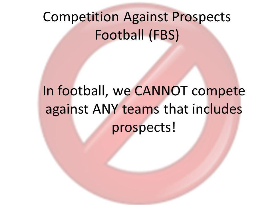Competition Against Prospects Football (FBS) In football, we CANNOT compete against ANY teams that includes prospects!