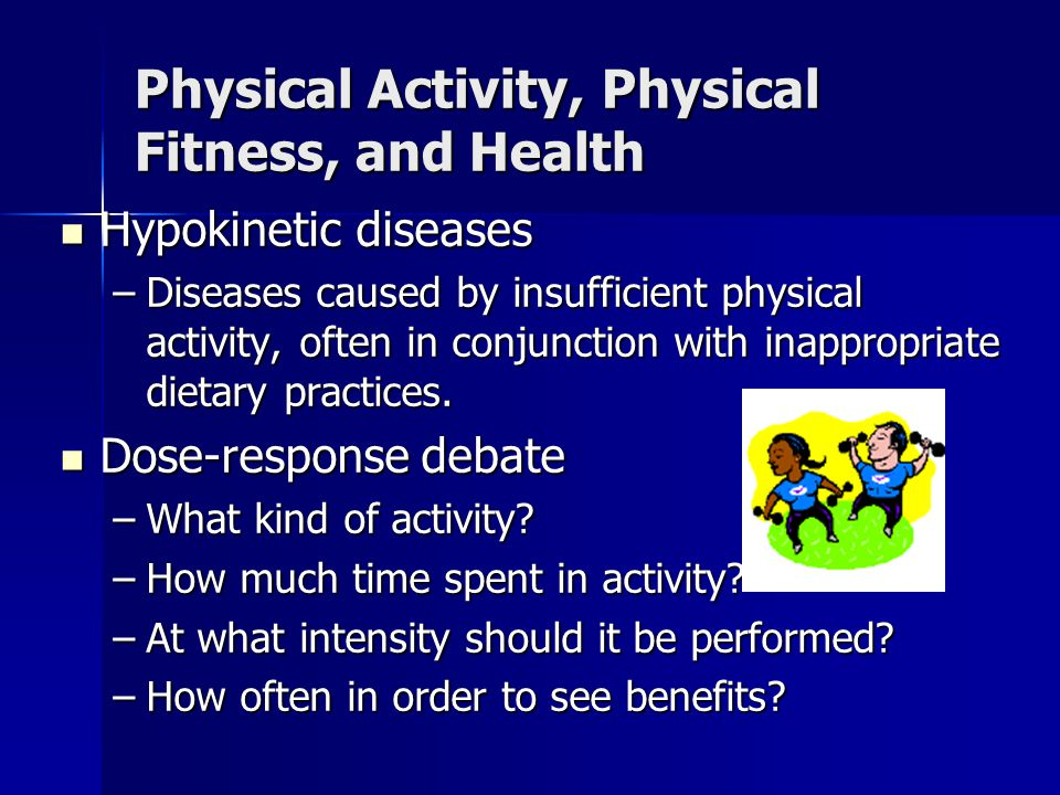 Physical Activity, Physical Fitness, and Health Hypokinetic diseases Hypokinetic diseases –Diseases caused by insufficient physical activity, often in
