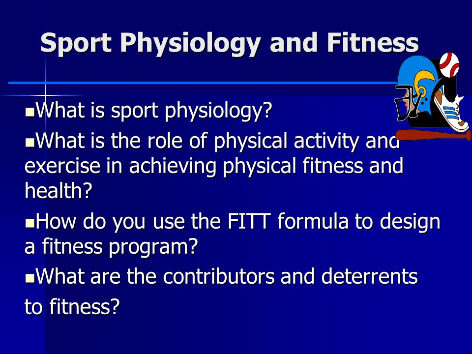 Sport Physiology and Fitness What is sport physiology? What is sport physiology? What is the role of physical activity and exercise in achieving physi