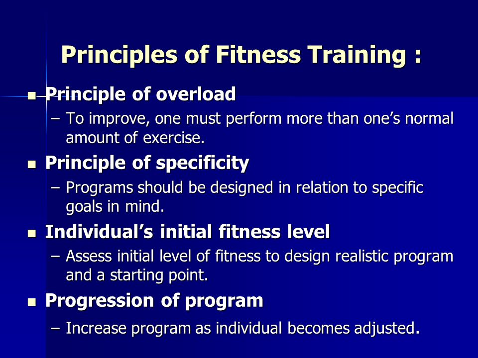 Principles of Fitness Training : Principle of overload Principle of overload –To improve, one must perform more than ones normal amount of exercise. P