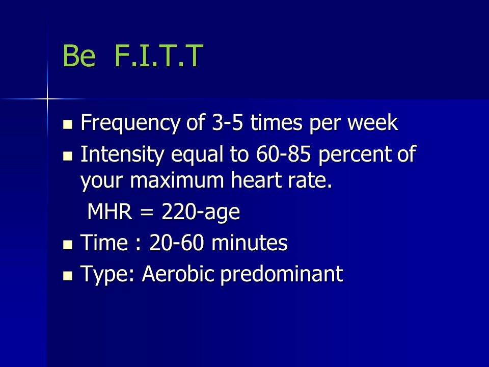 Be F.I.T.T Frequency of 3-5 times per week Frequency of 3-5 times per week Intensity equal to 60-85 percent of your maximum heart rate. Intensity equa