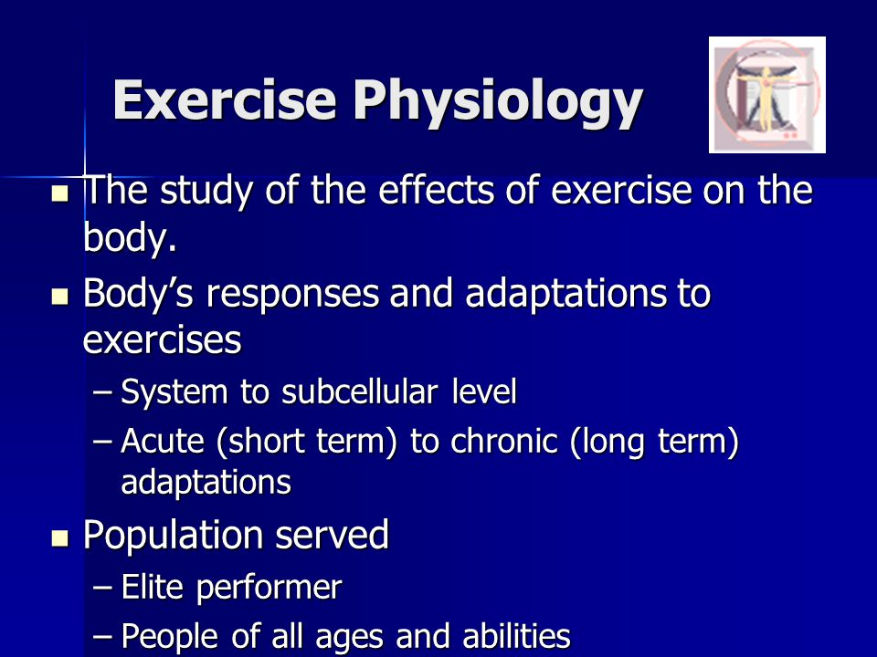 Exercise Physiology The study of the effects of exercise on the body. The study of the effects of exercise on the body. Bodys responses and adaptation