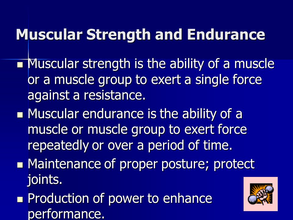 Muscular Strength and Endurance Muscular strength is the ability of a muscle or a muscle group to exert a single force against a resistance. Muscular
