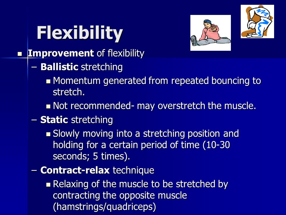 Flexibility Improvement of flexibility Improvement of flexibility –Ballistic stretching Momentum generated from repeated bouncing to stretch. Momentum