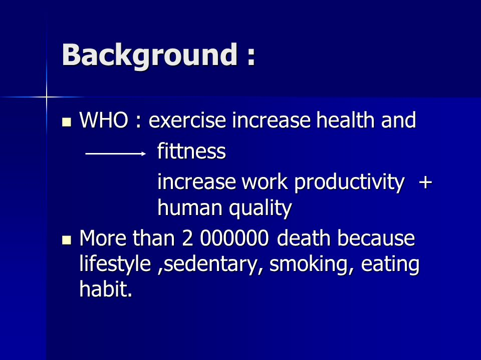 Background : WHO : exercise increase health and WHO : exercise increase health andfittness increase work productivity + human quality increase work pr