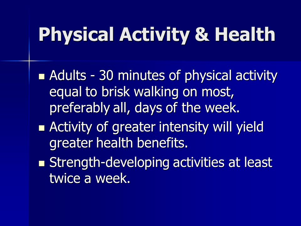 Physical Activity & Health Adults - 30 minutes of physical activity equal to brisk walking on most, preferably all, days of the week. Adults - 30 minu