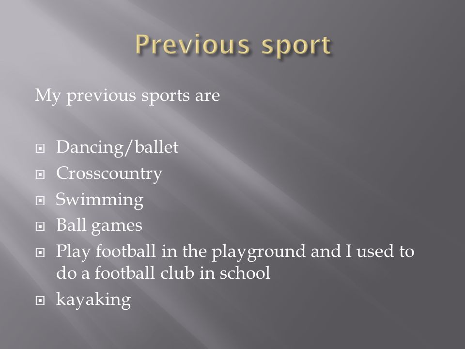 My previous sports are Dancing/ballet Crosscountry Swimming Ball games Play football in the playground and I used to do a football club in school kayaking