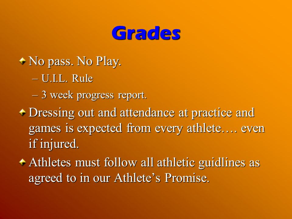 Grades No pass. No Play. –U.I.L. Rule –3 week progress report. Dressing out and attendance at practice and games is expected from every athlete…. even