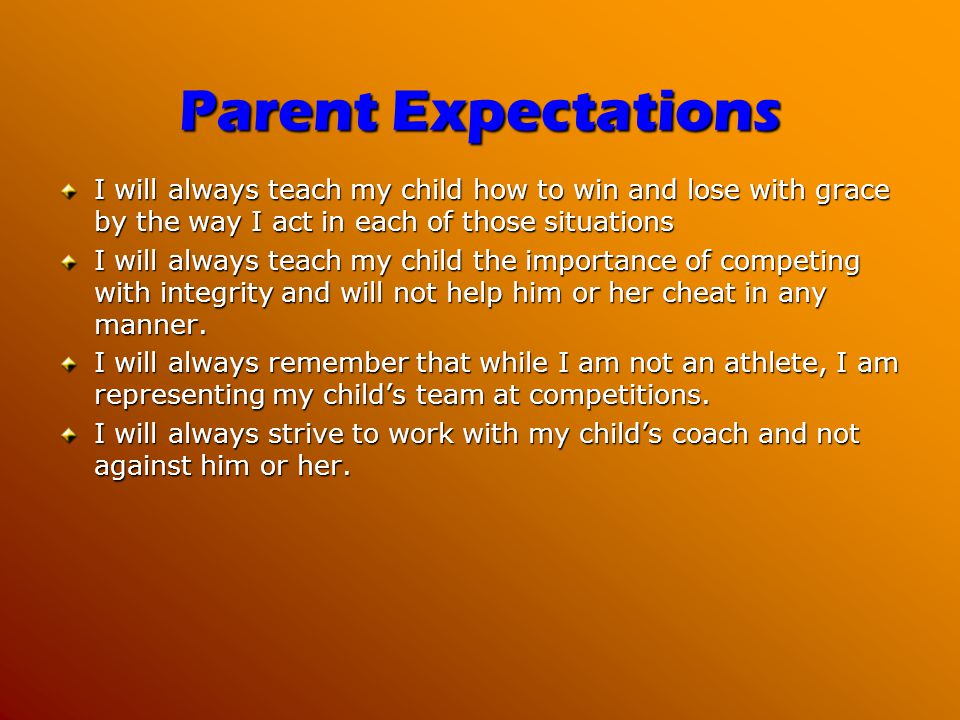 Parent Expectations I will always teach my child how to win and lose with grace by the way I act in each of those situations I will always teach my child the importance of competing with integrity and will not help him or her cheat in any manner.