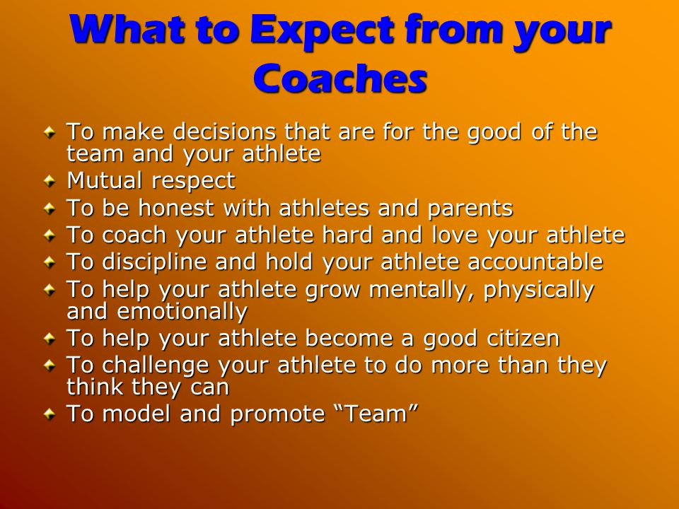 What to Expect from your Coaches To make decisions that are for the good of the team and your athlete Mutual respect To be honest with athletes and parents To coach your athlete hard and love your athlete To discipline and hold your athlete accountable To help your athlete grow mentally, physically and emotionally To help your athlete become a good citizen To challenge your athlete to do more than they think they can To model and promote Team