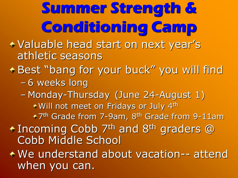 Summer Strength & Conditioning Camp Valuable head start on next years athletic seasons Best bang for your buck you will find –6 weeks long –Monday-Thu