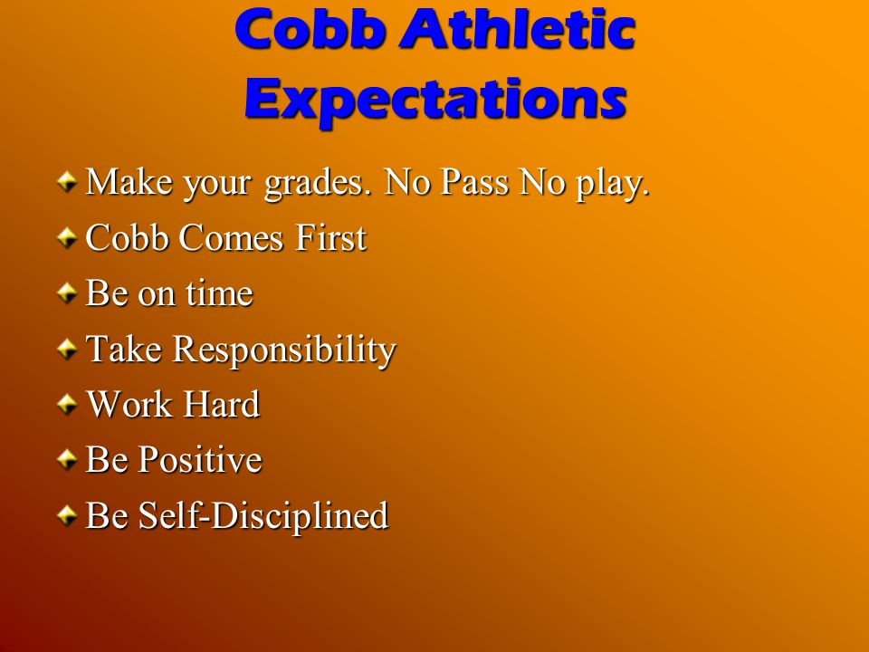 Cobb Athletic Expectations Make your grades. No Pass No play. Cobb Comes First Be on time Take Responsibility Work Hard Be Positive Be Self-Discipline