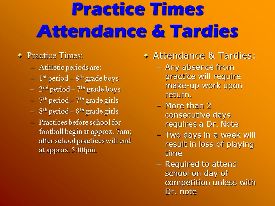 Practice Times Attendance & Tardies Practice Times: –Athletic periods are: –1 st period – 8 th grade boys –2 nd period – 7 th grade boys –7 th period – 7 th grade girls –8 th period – 8 th grade girls –Practices before school for football begin at approx.