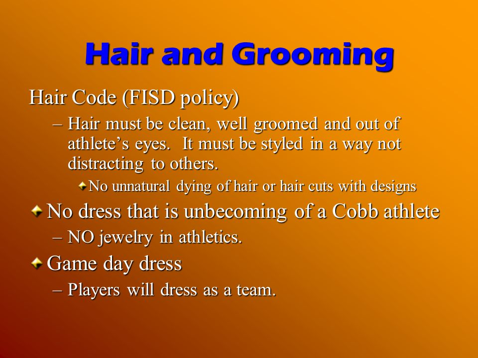 Hair and Grooming Hair Code (FISD policy) –Hair must be clean, well groomed and out of athletes eyes. It must be styled in a way not distracting to ot