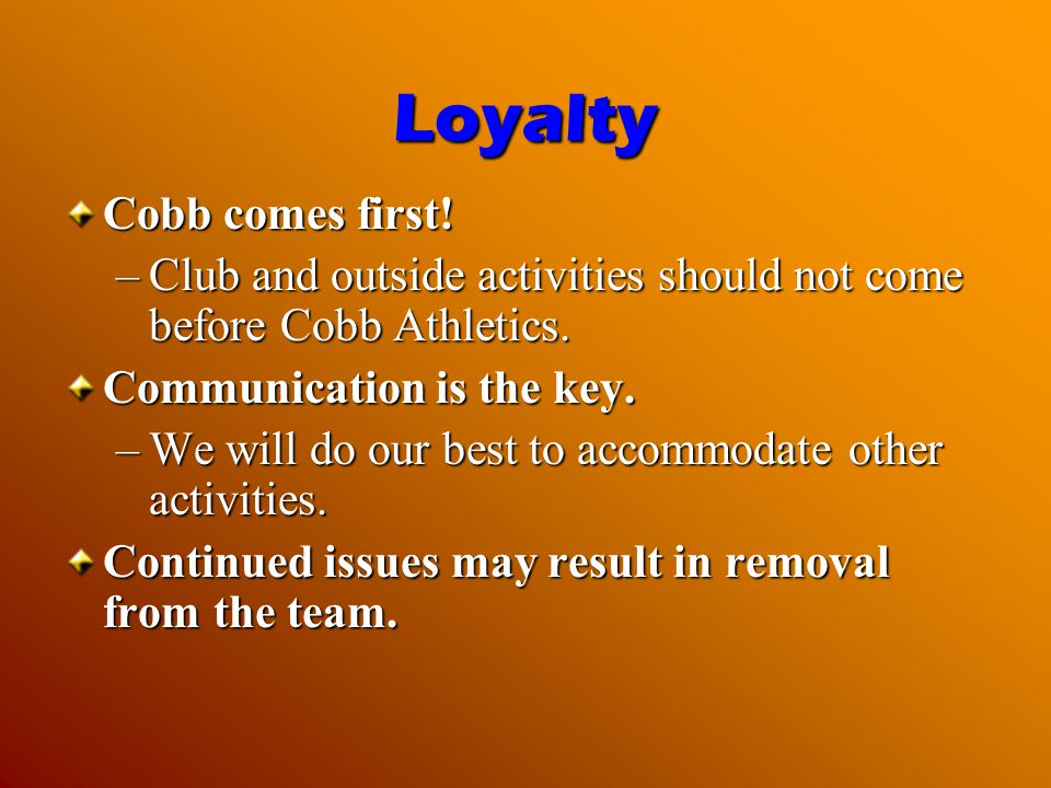 Loyalty Cobb comes first! –Club and outside activities should not come before Cobb Athletics. Communication is the key. –We will do our best to accomm