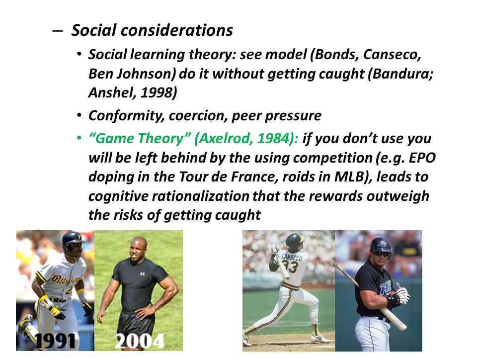 – Social considerations Social learning theory: see model (Bonds, Canseco, Ben Johnson) do it without getting caught (Bandura; Anshel, 1998) Conformity, coercion, peer pressure Game Theory (Axelrod, 1984): if you dont use you will be left behind by the using competition (e.g.