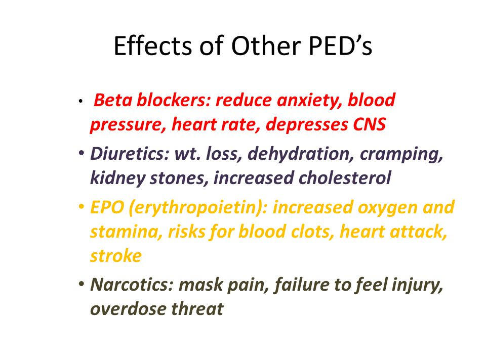 Effects of Other PEDs Beta blockers: reduce anxiety, blood pressure, heart rate, depresses CNS Diuretics: wt. loss, dehydration, cramping, kidney ston