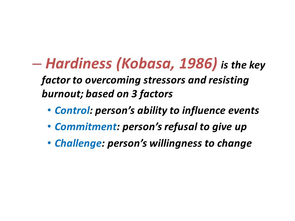 – Hardiness (Kobasa, 1986) is the key factor to overcoming stressors and resisting burnout; based on 3 factors Control: persons ability to influence e