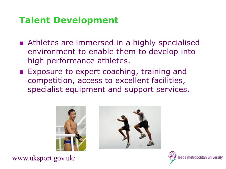 Talent Development Athletes are immersed in a highly specialised environment to enable them to develop into high performance athletes. Exposure to exp