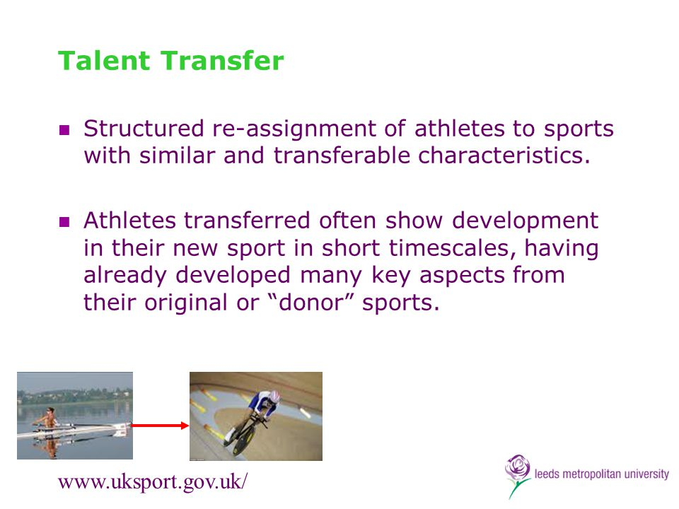 Talent Transfer Structured re-assignment of athletes to sports with similar and transferable characteristics. Athletes transferred often show developm