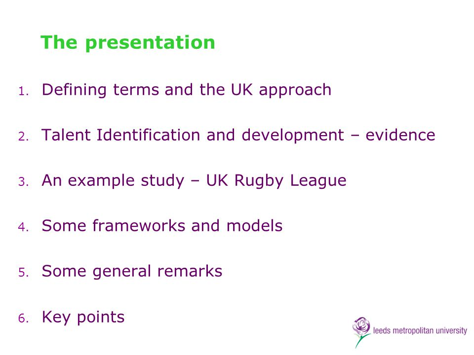 The presentation 1. Defining terms and the UK approach 2. Talent Identification and development – evidence 3. An example study – UK Rugby League 4. So
