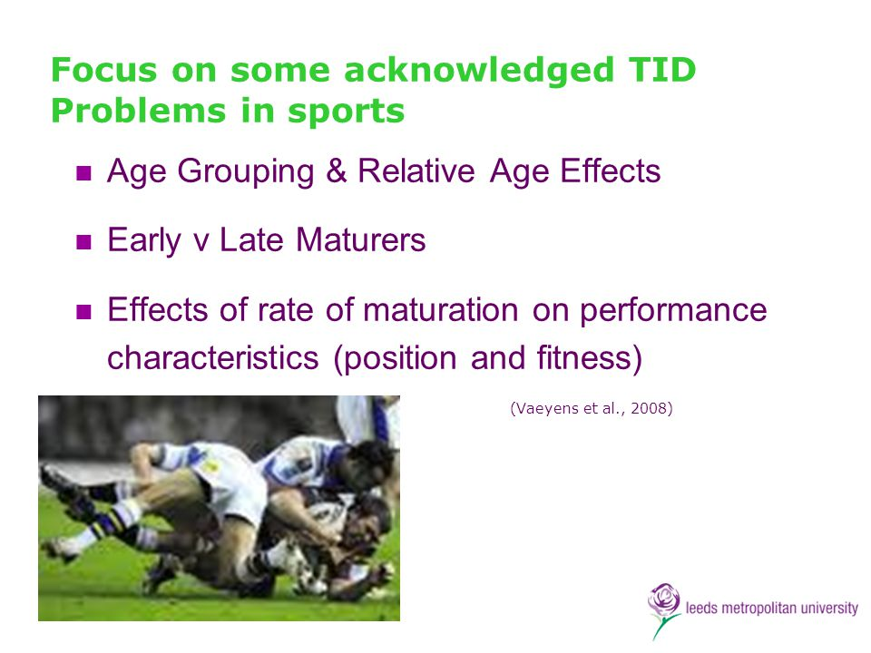 Focus on some acknowledged TID Problems in sports Age Grouping & Relative Age Effects Early v Late Maturers Effects of rate of maturation on performan