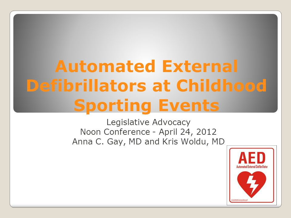 Automated External Defibrillators at Childhood Sporting Events Legislative Advocacy Noon Conference - April 24, 2012 Anna C. Gay, MD and Kris Woldu, M