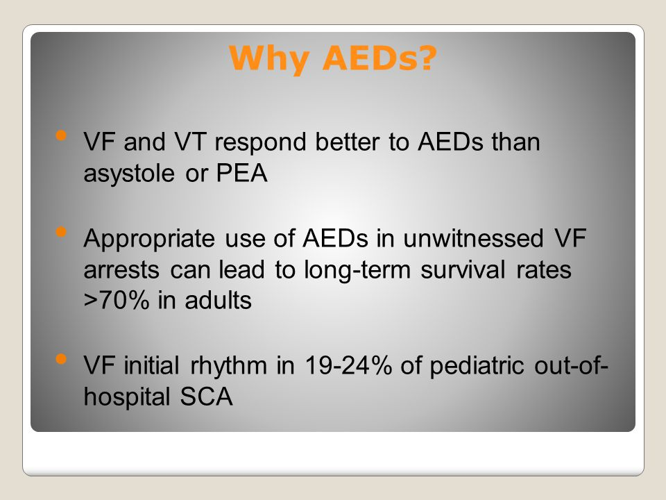 Why AEDs? VF and VT respond better to AEDs than asystole or PEA Appropriate use of AEDs in unwitnessed VF arrests can lead to long-term survival rates