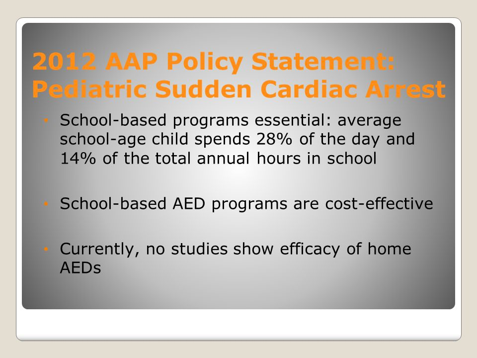 2012 AAP Policy Statement: Pediatric Sudden Cardiac Arrest School-based programs essential: average school-age child spends 28% of the day and 14% of