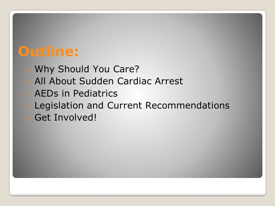Outline: 1. Why Should You Care? 2. All About Sudden Cardiac Arrest 3. AEDs in Pediatrics 4. Legislation and Current Recommendations 5. Get Involved!