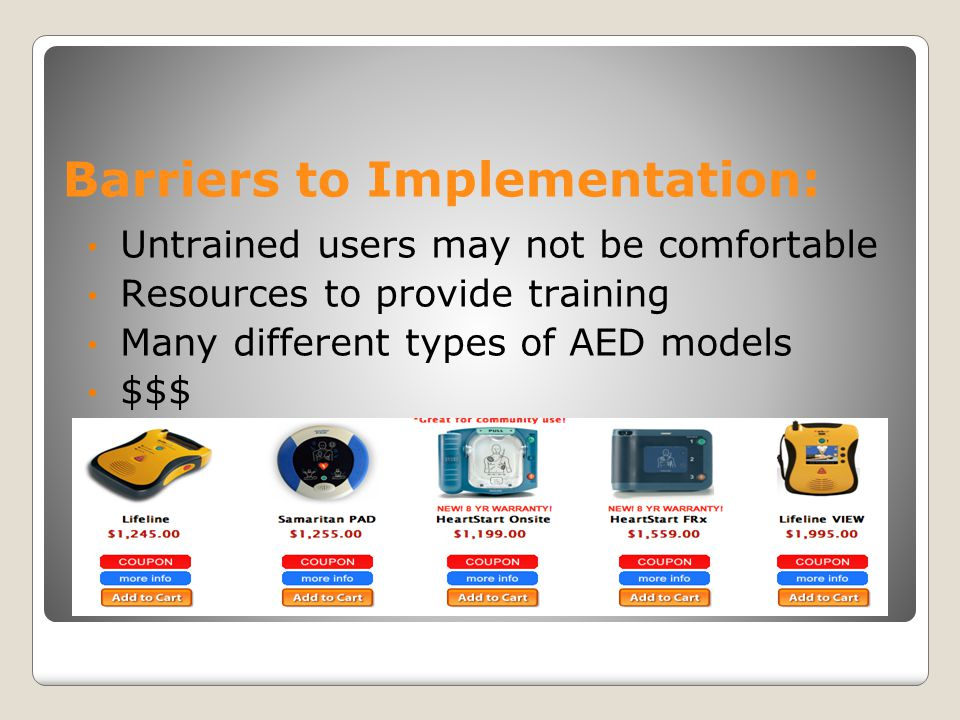 Barriers to Implementation: Untrained users may not be comfortable Resources to provide training Many different types of AED models $$$