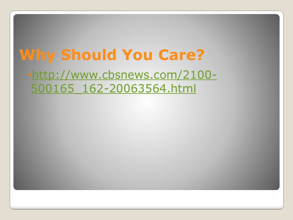 Why Should You Care? http://www.cbsnews.com/2100- 500165_162-20063564.html http://www.cbsnews.com/2100- 500165_162-20063564.html