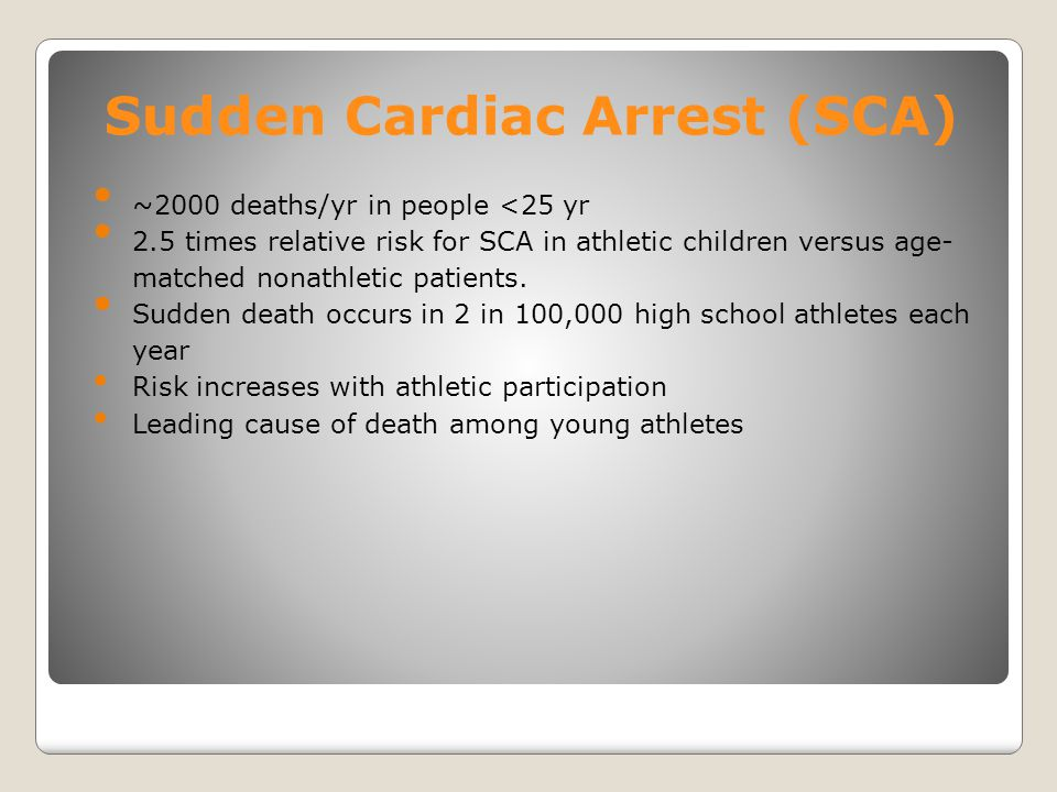 SCA and Athletes SCA occurs at 1 in 25-50 high schools each year o 1/3 = students or student/athletes o 2/3 = non-students, including school staff, teachers or spectators 75% of all SCA cases in schools occur in relation to a sporting event or practice Access to AEDs at these events = a critical component of emergency planning