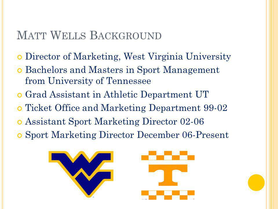 M ATT W ELLS B ACKGROUND Director of Marketing, West Virginia University Bachelors and Masters in Sport Management from University of Tennessee Grad Assistant in Athletic Department UT Ticket Office and Marketing Department 99-02 Assistant Sport Marketing Director 02-06 Sport Marketing Director December 06-Present
