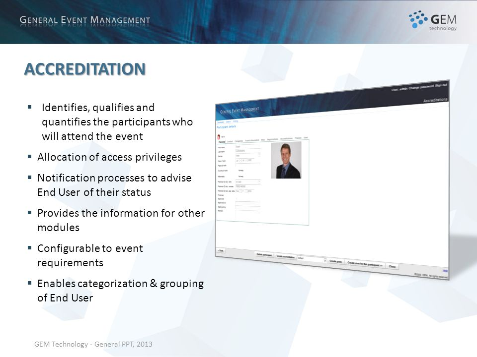 GEM Technology - General PPT, 2013 ACCREDITATION Identifies, qualifies and quantifies the participants who will attend the event Allocation of access privileges Notification processes to advise End User of their status Provides the information for other modules Configurable to event requirements Enables categorization & grouping of End User