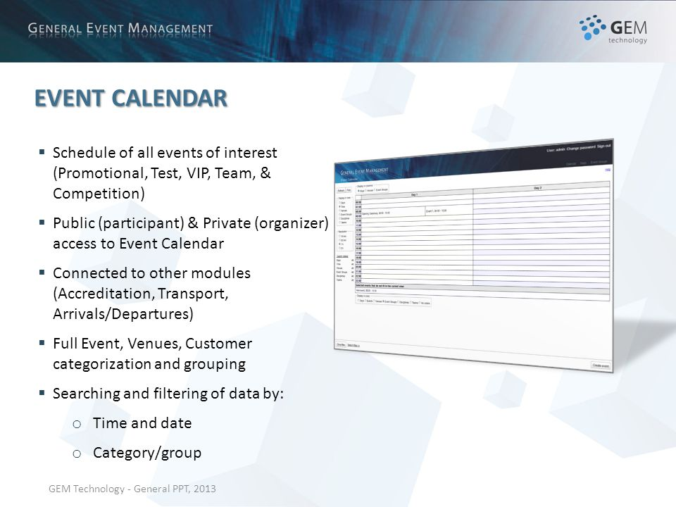 GEM Technology - General PPT, 2013 EVENT CALENDAR Schedule of all events of interest (Promotional, Test, VIP, Team, & Competition) Public (participant) & Private (organizer) access to Event Calendar Connected to other modules (Accreditation, Transport, Arrivals/Departures) Full Event, Venues, Customer categorization and grouping Searching and filtering of data by: o Time and date o Category/group