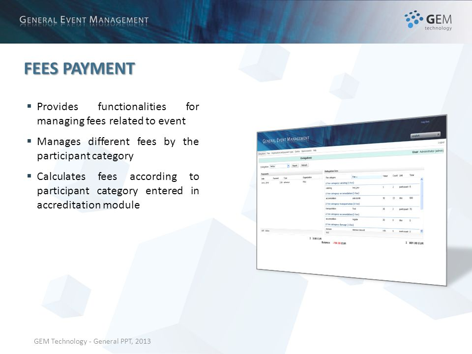 GEM Technology - General PPT, 2013 FEES PAYMENT Provides functionalities for managing fees related to event Manages different fees by the participant category Calculates fees according to participant category entered in accreditation module