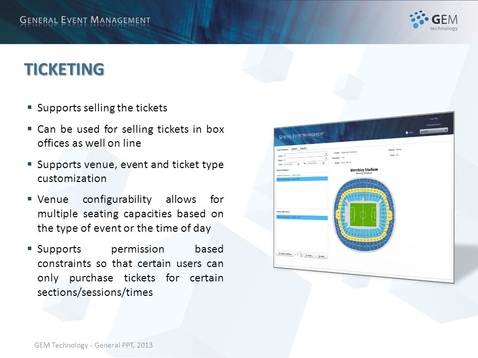GEM Technology - General PPT, 2013 TICKETING Supports selling the tickets Can be used for selling tickets in box offices as well on line Supports venue, event and ticket type customization Venue configurability allows for multiple seating capacities based on the type of event or the time of day Supports permission based constraints so that certain users can only purchase tickets for certain sections/sessions/times