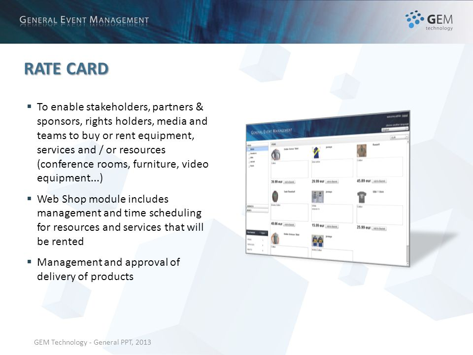 GEM Technology - General PPT, 2013 RATE CARD To enable stakeholders, partners & sponsors, rights holders, media and teams to buy or rent equipment, services and / or resources (conference rooms, furniture, video equipment...) Web Shop module includes management and time scheduling for resources and services that will be rented Management and approval of delivery of products