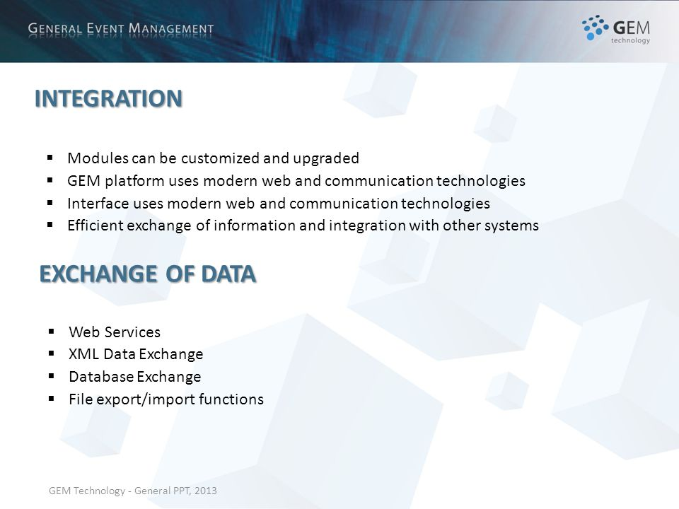 GEM Technology - General PPT, 2013 INTEGRATION Modules can be customized and upgraded GEM platform uses modern web and communication technologies Interface uses modern web and communication technologies Efficient exchange of information and integration with other systems EXCHANGE OF DATA Web Services XML Data Exchange Database Exchange File export/import functions
